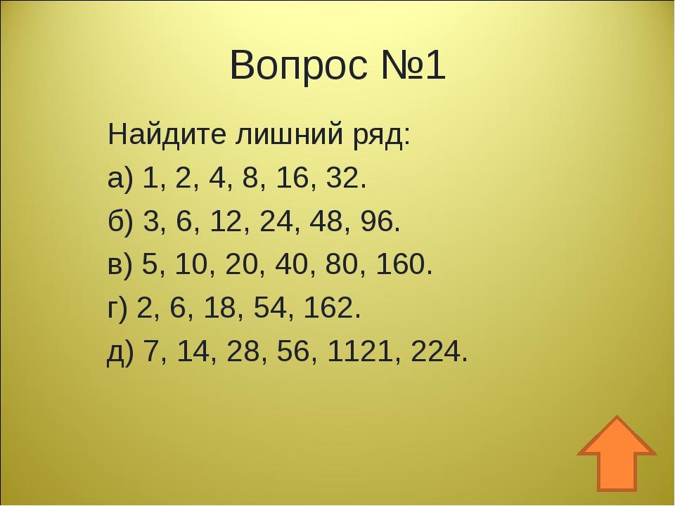 Вопрос №1 Найдите лишний ряд: а) 1, 2, 4, 8, 16, 32. б) 3, 6, 12, 24, 48, 96....