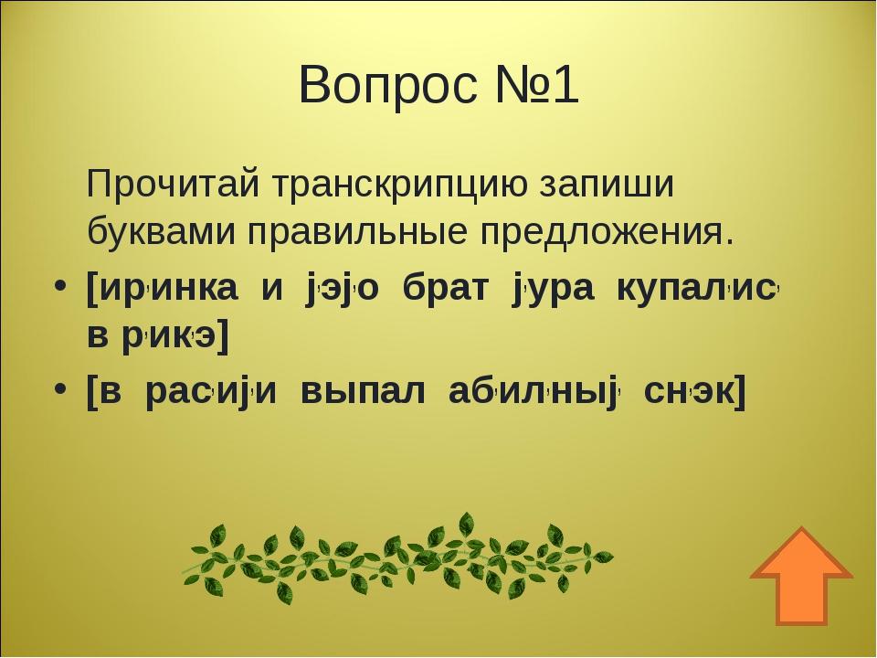Вопрос №1 Прочитай транскрипцию запиши буквами правильные предложения. [ир,ин...