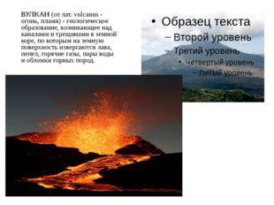 ВУЛКАН (от лат. vulcanus - огонь, пламя) - геологическое образование, возника
