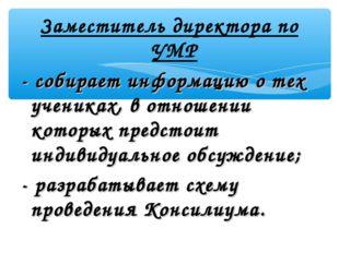 Заместитель директора по УМР - собирает информацию о тех учениках, в отношени