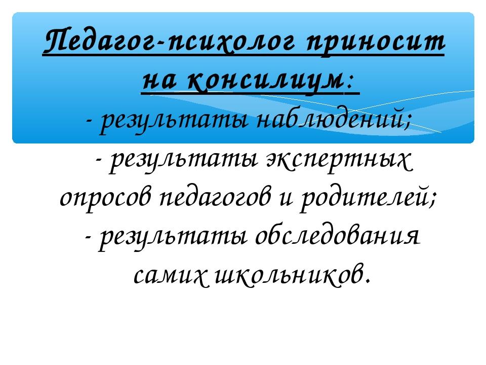 Педагог-психолог приносит на консилиум: - результаты наблюдений; - результаты...