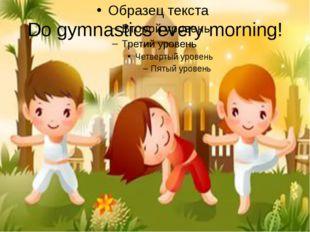 Do gymnastics every morning!