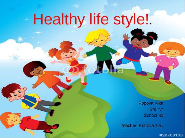 "Healthy life style!. Popova Nika 3rd ""V"" School 41 Teacher: Petrova T.A."