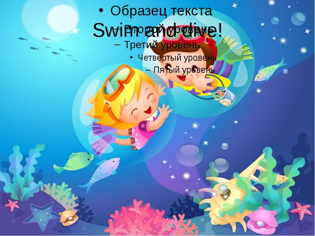 Swim and dive!
