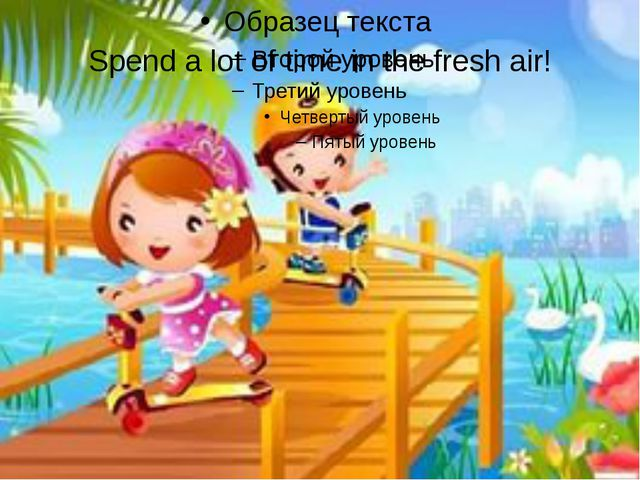 Spend a lot of time in the fresh air!