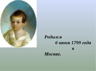 Родился 6 июня 1799 года в Москве.