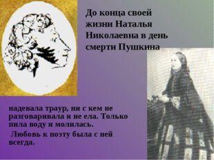 До конца своей жизни Наталья Николаевна в день смерти Пушкина надевала траур,