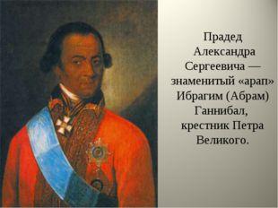 Прадед Александра Сергеевича — знаменитый «арап» Ибрагим (Абрам) Ганнибал, кр