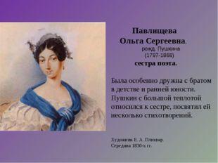 Павлищева Ольга Сергеевна, рожд. Пушкина (1797-1868) сестра поэта. Была особ