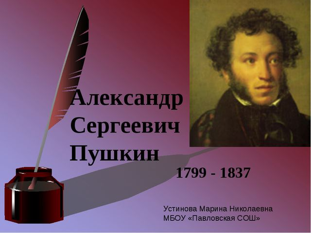 Александр Сергеевич Пушкин 1799 - 1837 Устинова Марина Николаевна МБОУ «Павло...