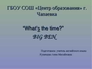 "ГБОУ СОШ «Центр образования» г. Чапаевка ""What's the time?"" BIG BEN Подготов"