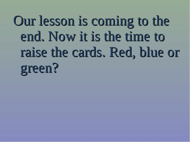 Our lesson is coming to the end. Now it is the time to raise the cards. Red,...