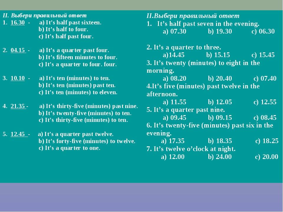 II. Выбери правильный ответ 1. 16.30 - a) It's half past sixteen. b) It's hal...