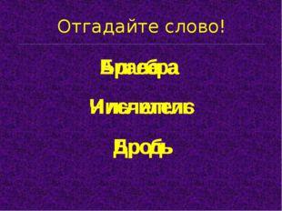 Отгадайте слово! Бралега Ильчелтис Алгебра Числитель Бродь Дробь