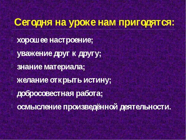 Сегодня на уроке нам пригодятся: хорошее настроение; уважение друг к другу; з...