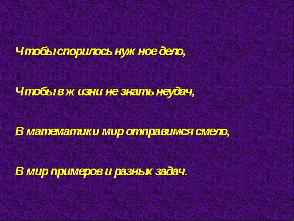 Чтобы спорилось нужное дело, Чтобы в жизни не знать неудач, В математики мир...