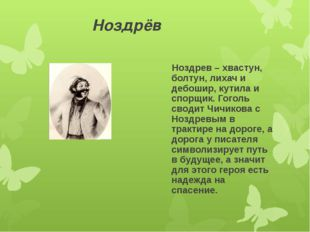 Ноздрёв Ноздрев – хвастун, болтун, лихач и дебошир, кутила и спорщик. Гоголь