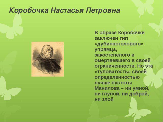 Коробочка Настасья Петровна В образе Коробочки заключен тип «дубинноголового»...
