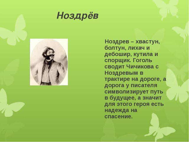 Ноздрёв Ноздрев – хвастун, болтун, лихач и дебошир, кутила и спорщик. Гоголь...