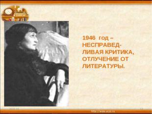 * * 1946 год – НЕСПРАВЕД- ЛИВАЯ КРИТИКА, ОТЛУЧЕНИЕ ОТ ЛИТЕРАТУРЫ.