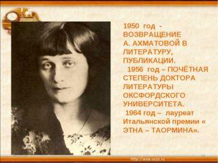 * * 1950 год - ВОЗВРАЩЕНИЕ А. АХМАТОВОЙ В ЛИТЕРАТУРУ, ПУБЛИКАЦИИ. 1956 год –