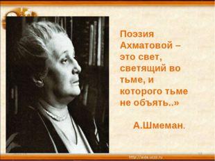 * * Поэзия Ахматовой – это свет, светящий во тьме, и которого тьме не объять.