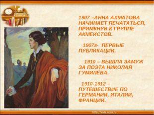 * * 1907 –АННА АХМАТОВА НАЧИНАЕТ ПЕЧАТАТЬСЯ, ПРИМКНУВ К ГРУППЕ АКМЕИСТОВ. 190