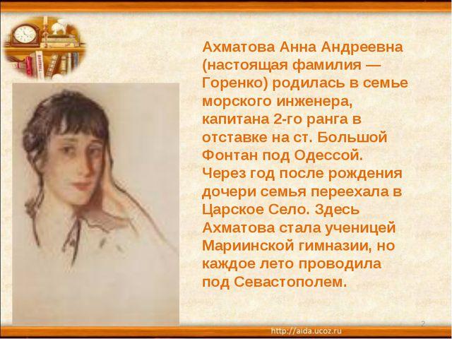 * * Ахматова Анна Андреевна (настоящая фамилия — Горенко) родилась в семье мо...