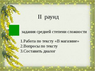 задания средней степени сложности ІІ раунд 1.Работа по тексту «В магазине» 2.