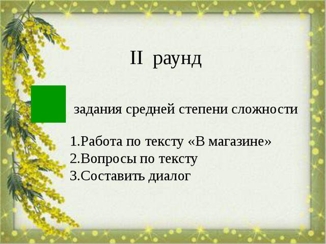 задания средней степени сложности ІІ раунд 1.Работа по тексту «В магазине» 2....