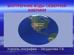 ВНУТРЕННИЕ ВОДЫ СЕВЕРНОЙ АМЕРИКИ Учитель географии – Загудалова Т.В.
