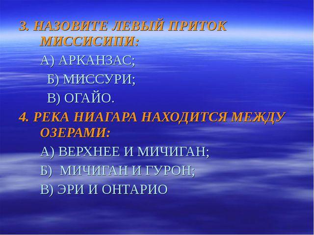 3. НАЗОВИТЕ ЛЕВЫЙ ПРИТОК МИССИСИПИ: А) АРКАНЗАС;  Б) МИССУРИ;  В) ОГАЙО. 4....