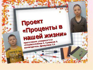 Проект «Проценты в нашей жизни» приготовили: учащиеся 6 кл «СОШ№3»Клёпов А, С