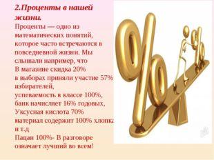 2.Проценты в нашей жизни. Проценты — одно из математических понятий, которое