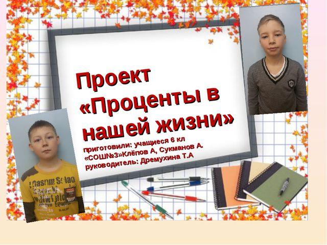 Проект «Проценты в нашей жизни» приготовили: учащиеся 6 кл «СОШ№3»Клёпов А, С...