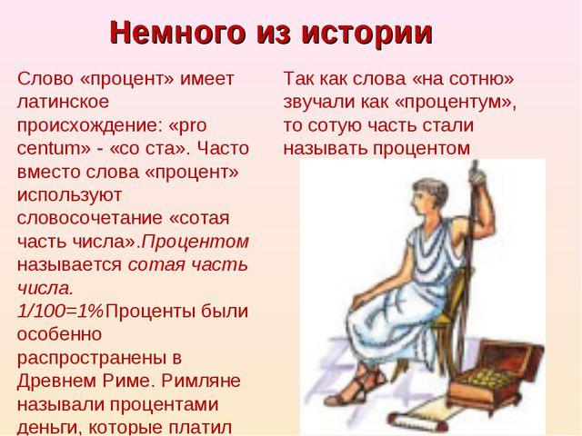 Немного из истории Слово «процент» имеет латинское происхождение: «pro centum...
