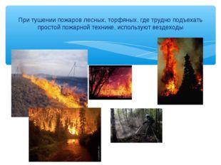 При тушении пожаров лесных, торфяных, где трудно подъехать простой пожарной т
