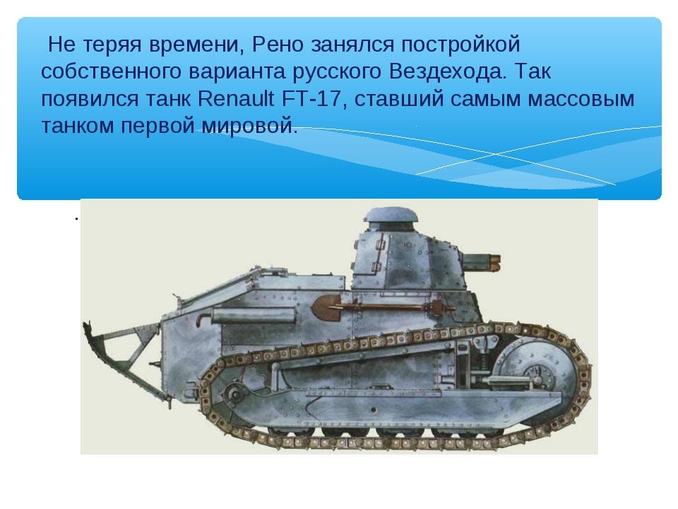 . Не теряя времени, Рено занялся постройкой собственного варианта русского Ве...