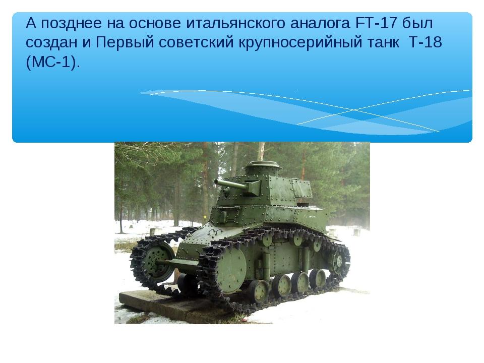 А позднее на основе итальянского аналога FT-17 был создан и Первый советский...