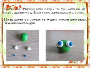 1.Скатаем один небольшой зелёный шар и три пары маленьких. Из большого сделае