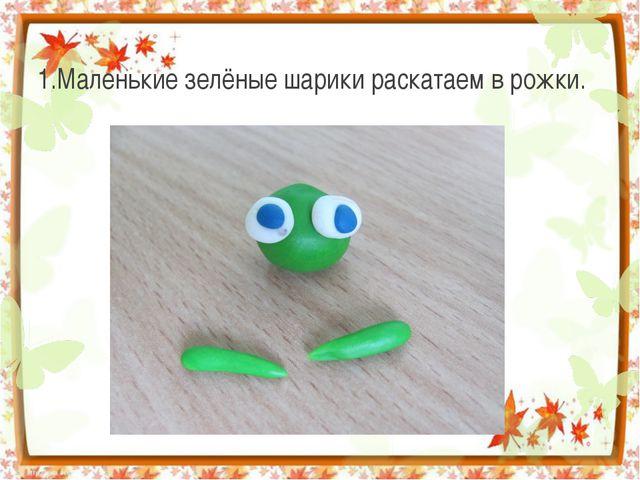 1.Маленькие зелёные шарики раскатаем в рожки.