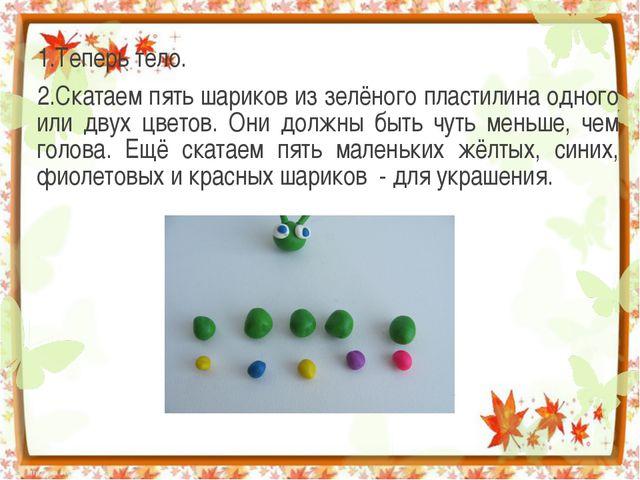 1.Теперь тело. 2.Скатаем пять шариков из зелёного пластилина одного или двух...