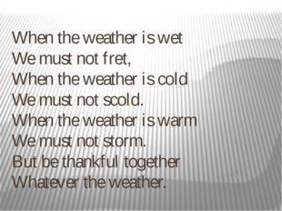 When the weather is wet  We must not fret,  When the weather is cold  We must