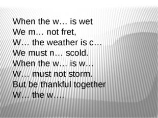 When the w… is wet  We m… not fret,  W… the weather is c… We must n… scold.