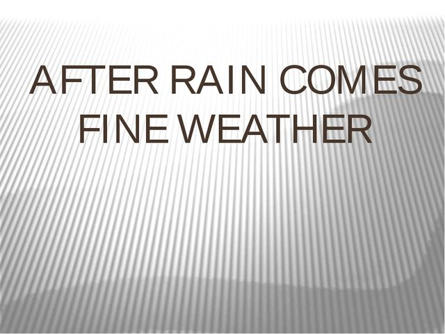 AFTER RAIN COMES FINE WEATHER
