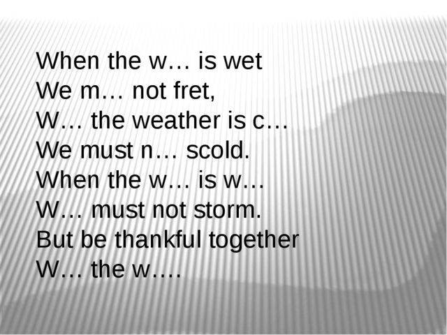 When the w… is wet  We m… not fret,  W… the weather is c… We must n… scold. ...