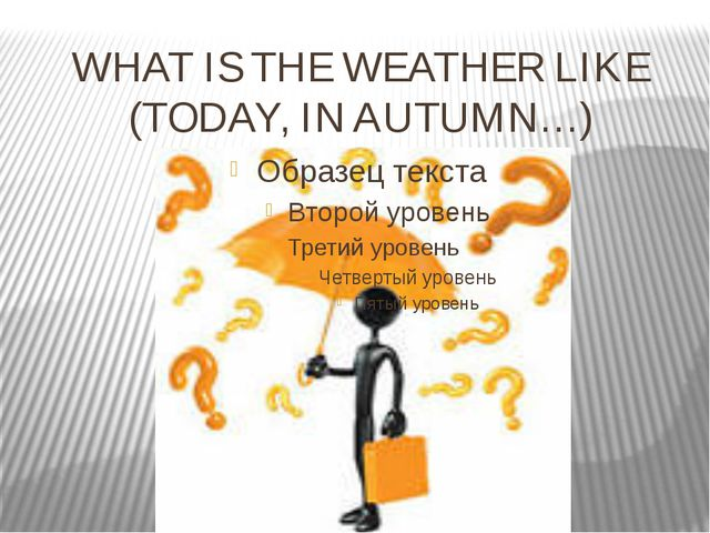 WHAT IS THE WEATHER LIKE (TODAY, IN AUTUMN…)