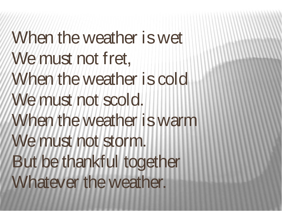 When the weather is wet  We must not fret,  When the weather is cold  We must...