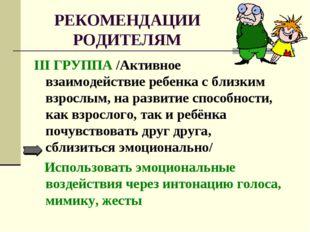РЕКОМЕНДАЦИИ РОДИТЕЛЯМ III ГРУППА /Активное взаимодействие ребенка с близким