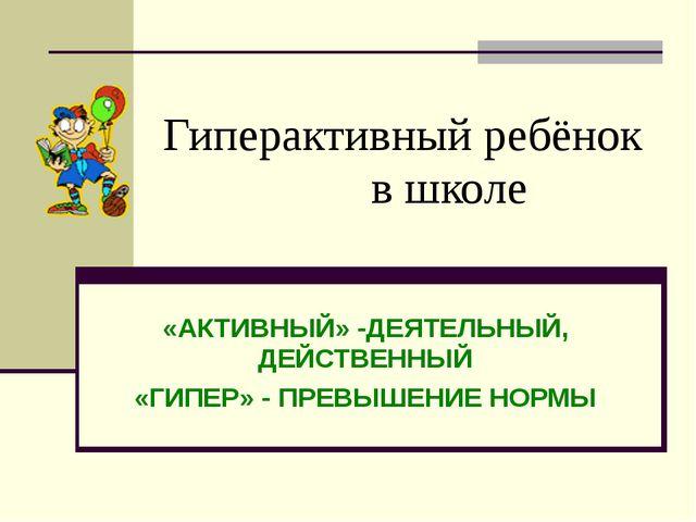 Гиперактивный ребёнок в школе «АКТИВНЫЙ» -ДЕЯТЕЛЬНЫЙ, ДЕЙСТВЕННЫЙ «ГИПЕР» - П...